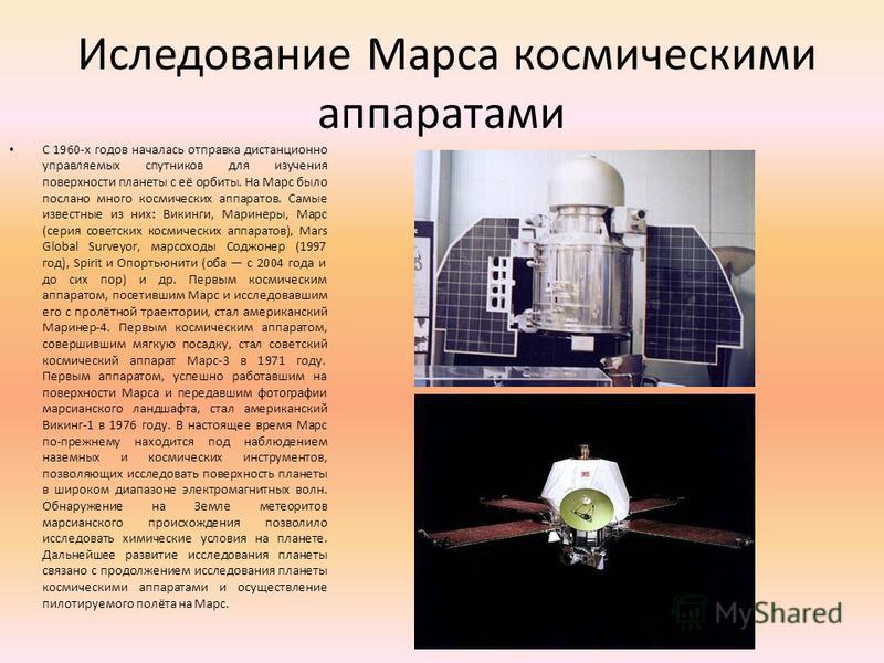 Иследование Марса космическими аппаратами С 1960-х годов началась отправка дистанционно управляемых спутников для изучения поверхности планеты с её орбиты. На Марс было послано много космических аппаратов. Самые известные из них: Викинги, Маринеры, М