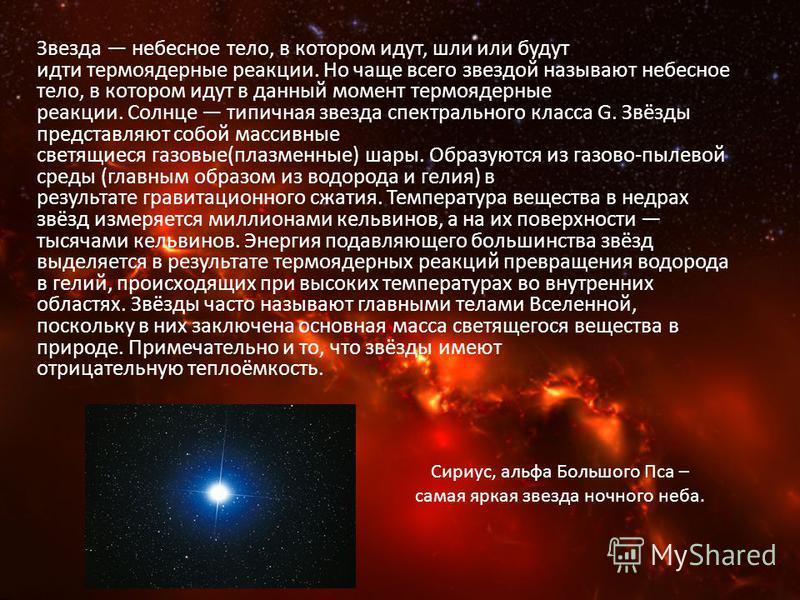 Звезда небесное тело, в котором идут, шли или будут идти термоядерные реакции. Но чаще всего звездой называют небесное тело, в котором идут в данный момент термоядерные реакции. Солнце типичная звезда спектрального класса G. Звёзды представляют собой
