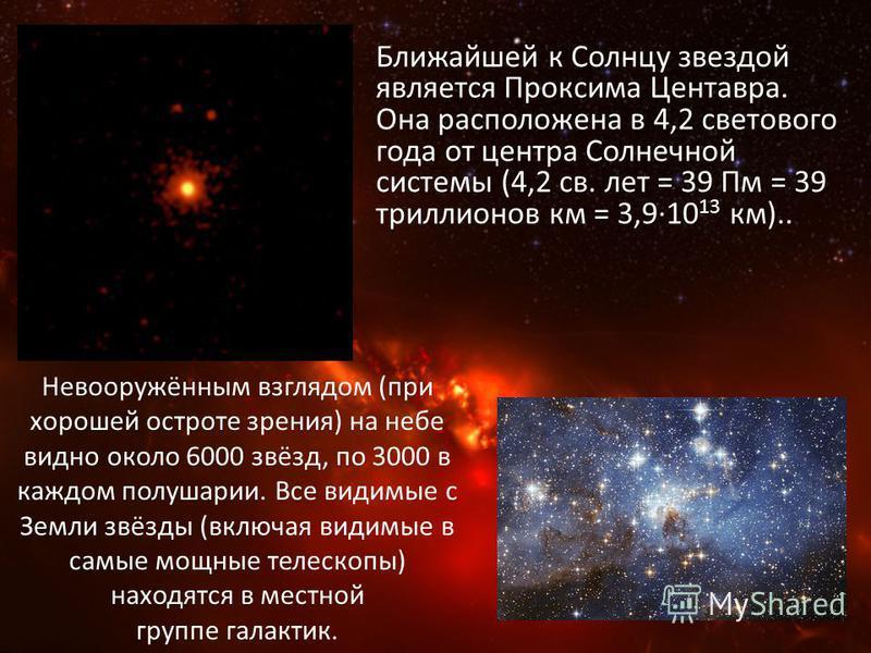 Ближайшей к Солнцу звездой является Проксима Центавра. Она расположена в 4,2 светового года от центра Солнечной системы (4,2 св. лет = 39 Пм = 39 триллионов км = 3,9·10 13 км).. Невооружённым взглядом (при хорошей остроте зрения) на небе видно около