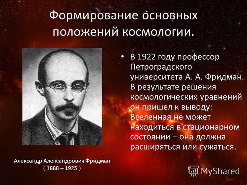 Формирование основных положений космологии. В 1922 году профессор Петроградского университета А. А. Фридман. В результате решения космологических уравнений он пришел к выводу: Вселенная не может находиться в стационарном состоянии – она должна расшир
