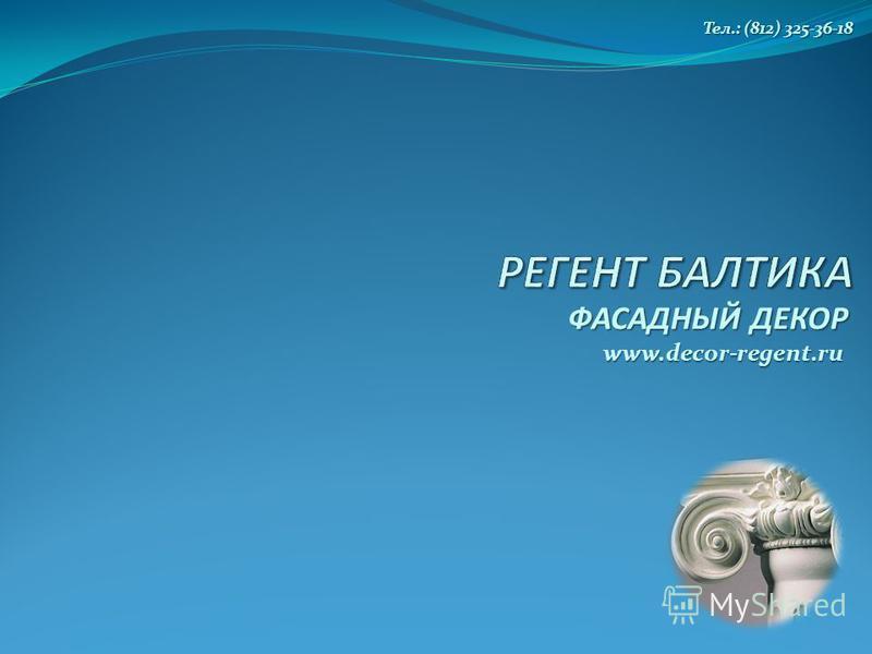 ФАСАДНЫЙ ДЕКОР www.decor-regent.ru Тел.: (812) 325-36-18 Тел.: (812) 325-36-18