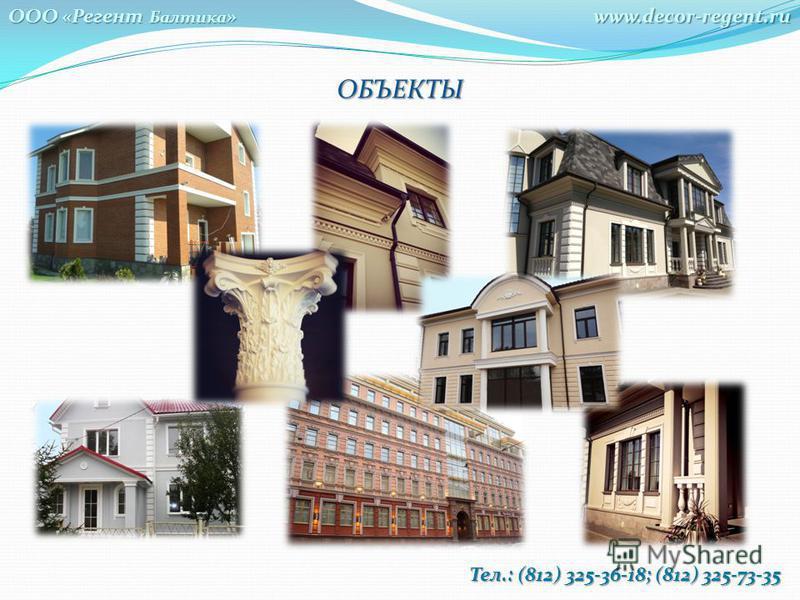 ОБЪЕКТЫwww.decor-regent.ru ООО «Регент Балтика » Тел.: (812) 325-36-18; (812) 325-73-35 Тел.: (812) 325-36-18; (812) 325-73-35