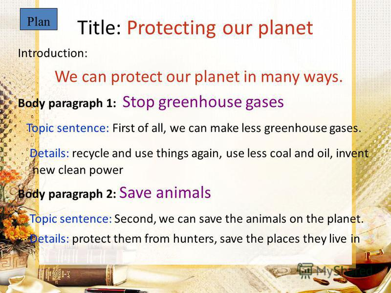 Title: Protecting our planet Introduction: We can protect our planet in many ways. Body paragraph 1: Stop greenhouse gases Topic sentence: First of all, we can make less greenhouse gases. Details: recycle and use things again, use less coal and oil,