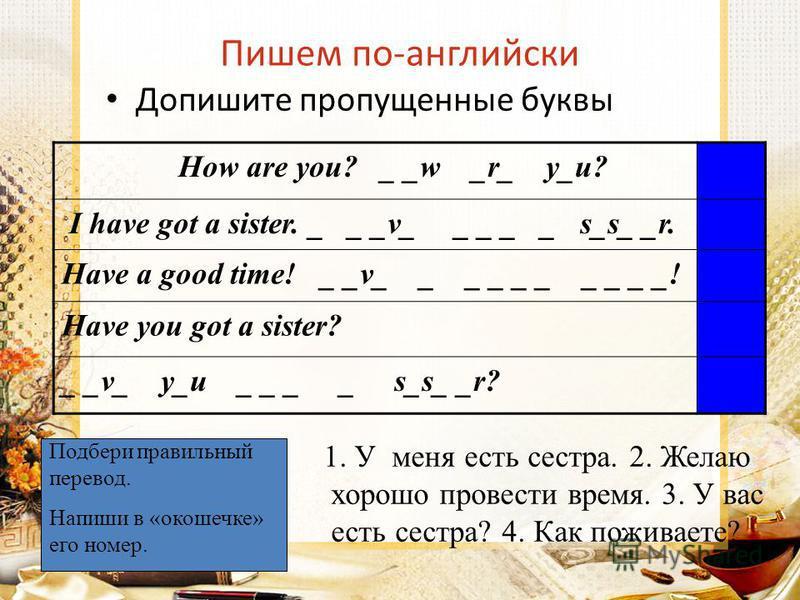 Пишем по-английски How are you? _ _w _r_ y_u? I have got a sister. _ _ _v_ _ _ _ _ s_s_ _r. Have a good time! _ _v_ _ _ _ _ _ _ _ _ _! Have you got a sister? _ _v_ y_u _ _ _ _ s_s_ _r? Допишите пропущенные буквы Подбери правильный перевод. Напиши в «