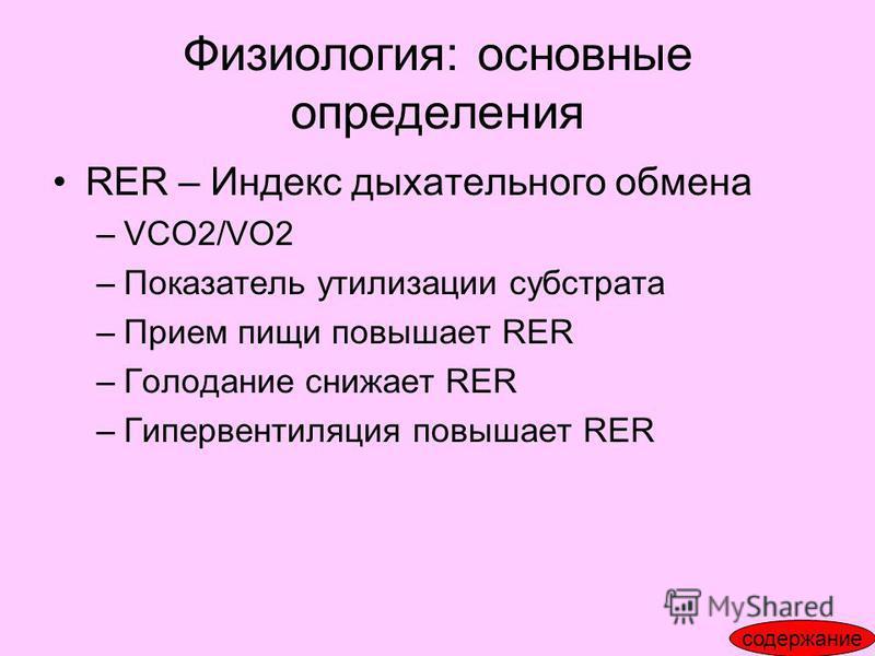 Физиология: основные определения RER – Индекс дыхательного обмена –VCO2/VO2 –Показатель утилизации субстрата –Прием пищи повышает RER –Голодание снижает RER –Гипервентиляция повышает RER содержание