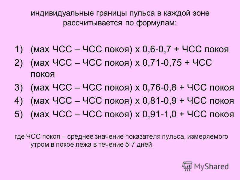 индивидуальные границы пульса в каждой зоне рассчитывается по формулам: 1)(мах ЧСС – ЧСС покоя) х 0,6-0,7 + ЧСС покоя 2)(мах ЧСС – ЧСС покоя) х 0,71-0,75 + ЧСС покоя 3)(мах ЧСС – ЧСС покоя) х 0,76-0,8 + ЧСС покоя 4)(мах ЧСС – ЧСС покоя) х 0,81-0,9 +
