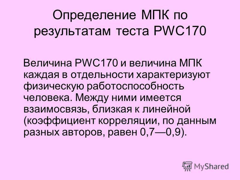 Определение МПК по результатам теста PWC170 Величина PWC170 и величина МПК каждая в отдельности характеризуют физическую работоспособность человека. Между ними имеется взаимосвязь, близкая к линейной (коэффициент корреляции, по данным разных авторов,