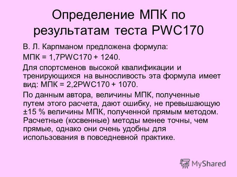 Определение МПК по результатам теста PWC170 В. Л. Карпманом предложена формула: МПК = 1,7PWC170 + 1240. Для спортсменов высокой квалификации и тренирующихся на выносливость эта формула имеет вид: МПК = 2,2PWC170 + 1070. По данным автора, величины МПК