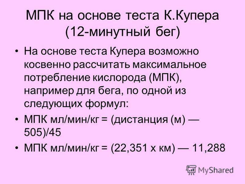 МПК на основе теста К.Купера (12-минутный бег) На основе теста Купера возможно косвенно рассчитать максимальное потребление кислорода (МПК), например для бега, по одной из следующих формул: МПК мл/мин/кг = (дистанция (м) 505)/45 МПК мл/мин/кг = (22,3