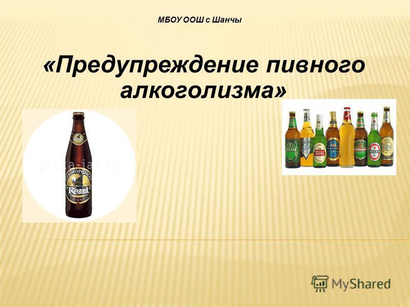 «Предупреждение пивного алкоголизма» МБОУ ООШ с Шанчы