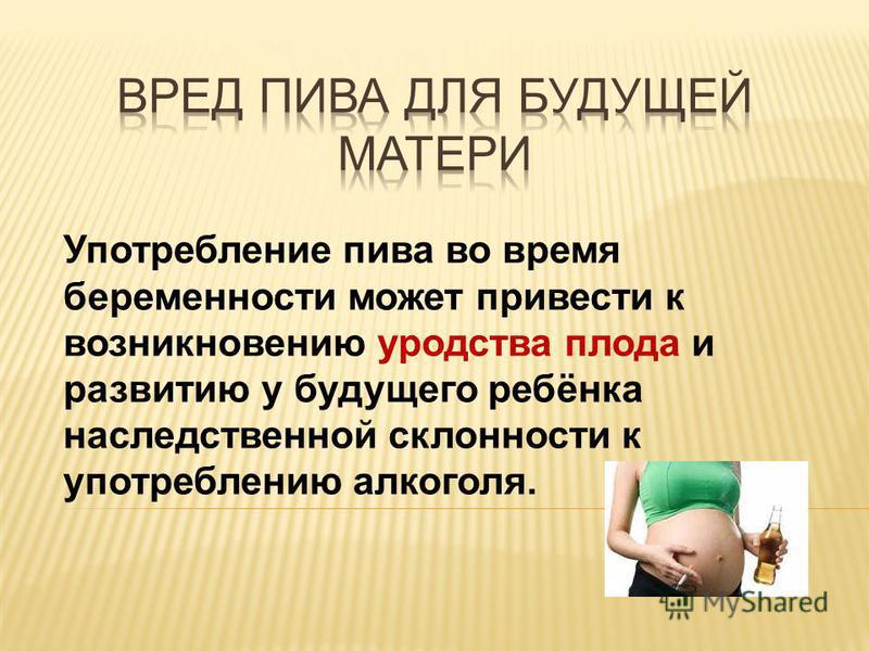 Употребление пива во время беременности может привести к возникновению уродства плода и развитию у будущего ребёнка наследственной склонности к употреблению алкоголя.