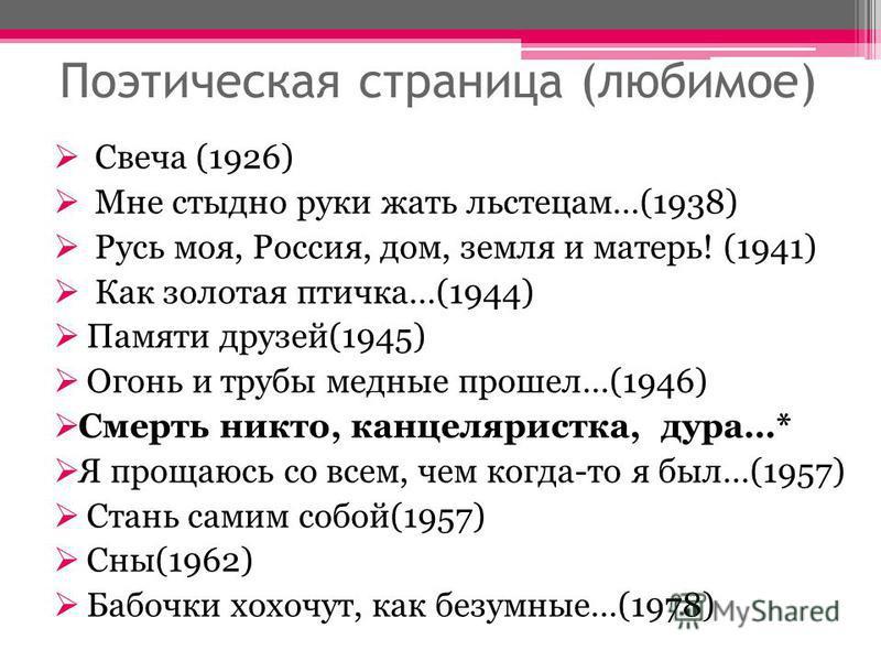 Поэтическая страница (любимое) Свеча (1926) Мне стыдно руки жать льстецам…(1938) Русь моя, Россия, дом, земля и матерь! (1941) Как золотая птичка…(1944) Памяти друзей(1945) Огонь и трубы медные прошел…(1946) Смерть никто, канцеляристка, дура…* Я прощ