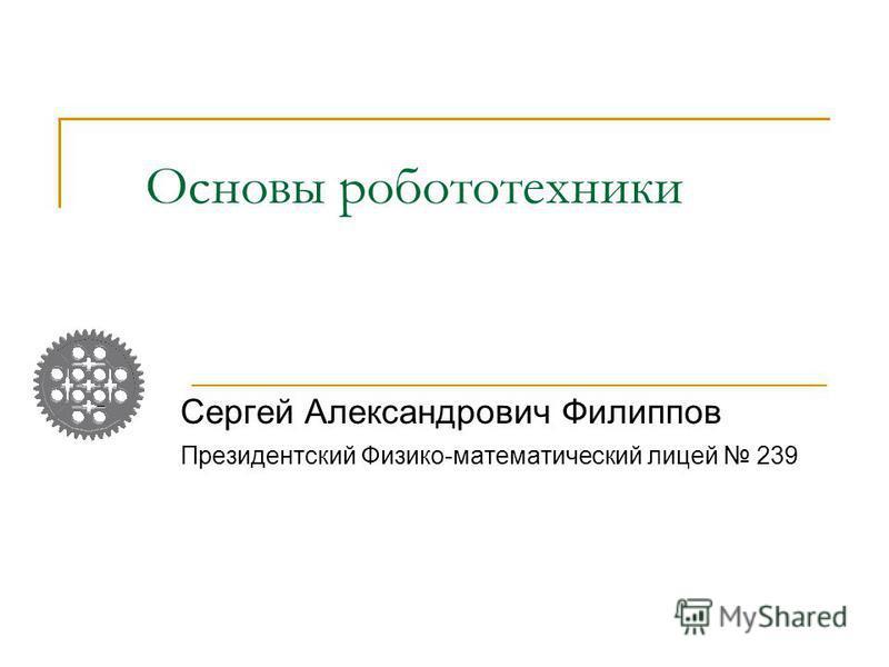 Основы робототехники Сергей Александрович Филиппов Президентский Физико-математический лицей 239