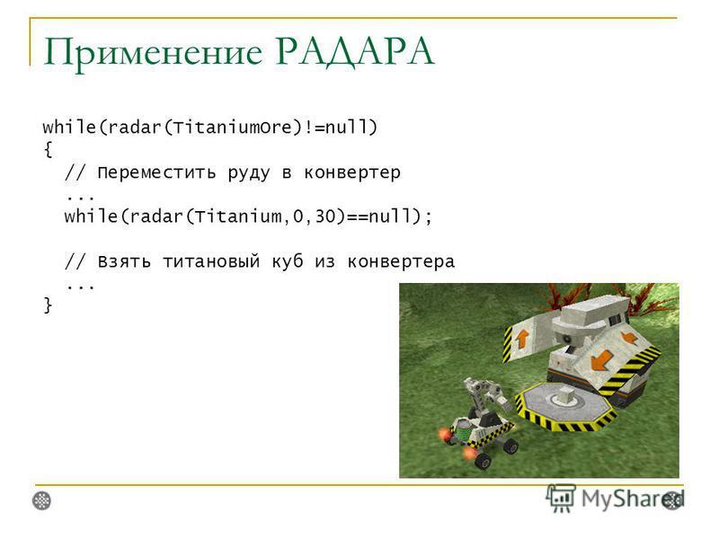 Применение РАДАРА while(radar(TitaniumOre)!=null) { // Переместить руду в конвертер... while(radar(Titanium,0,30)==null); // Взять титановый куб из конвертера... }