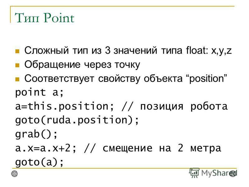 Тип Point Сложный тип из 3 значений типа float: x,y,z Обращение через точку Соответствует свойству объекта position point a; a=this.position; // позиция робота goto(ruda.position); grab(); a.x=a.x+2; // смещение на 2 метра goto(a);