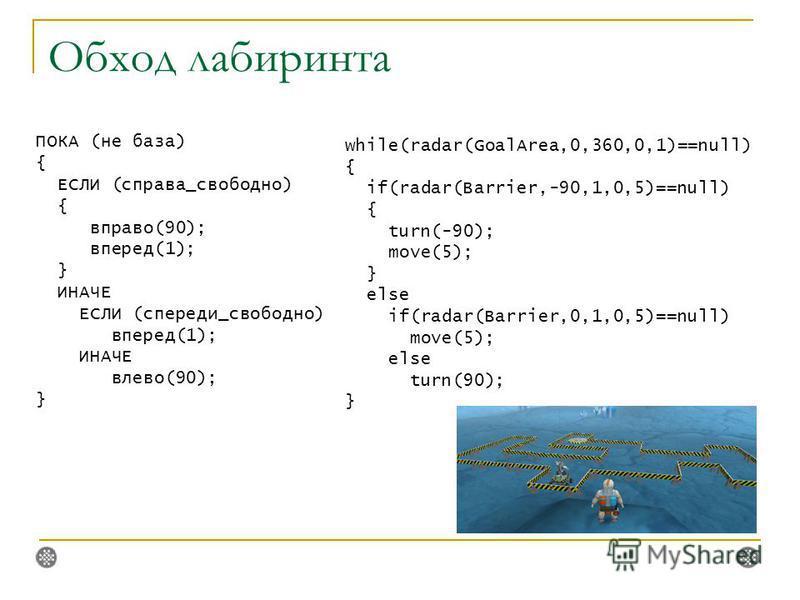 Обход лабиринта ПОКА (не база) { ЕСЛИ (справа_свободно) { вправо(90); вперед(1); } ИНАЧЕ ЕСЛИ (спереди_свободно) вперед(1); ИНАЧЕ влево(90); } while(radar(GoalArea,0,360,0,1)==null) { if(radar(Barrier,-90,1,0,5)==null) { turn(-90); move(5); } else if