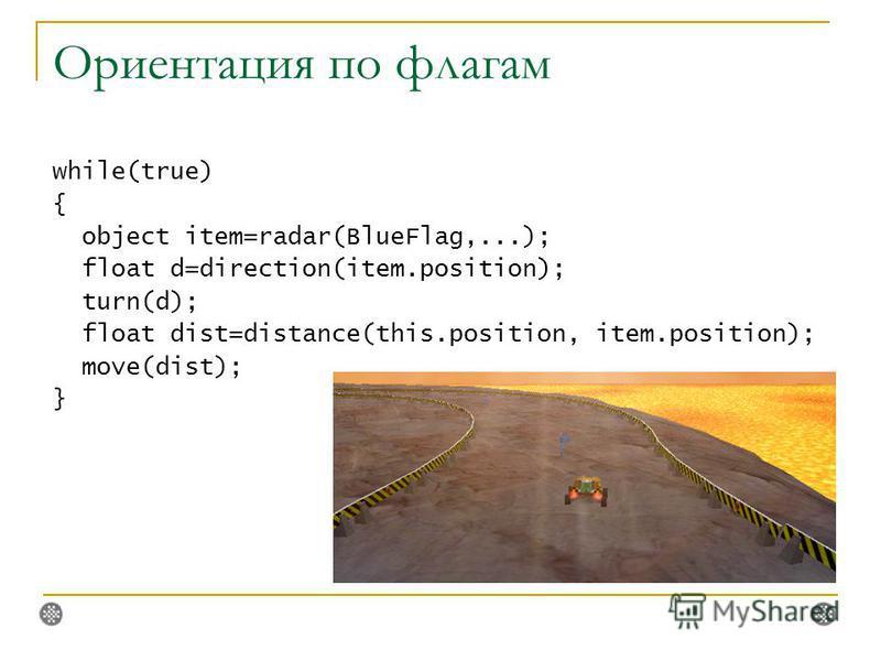 Ориентация по флагам while(true) { object item=radar(BlueFlag,...); float d=direction(item.position); turn(d); float dist=distance(this.position, item.position); move(dist); }