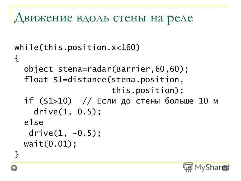 Движение вдоль стены на реле while(this.position.x10) // Если до стены больше 10 м drive(1, 0.5); else drive(1, -0.5); wait(0.01); }