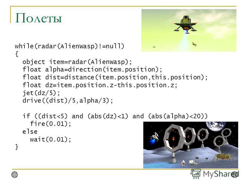 Полеты while(radar(AlienWasp)!=null) { object item=radar(AlienWasp); float alpha=direction(item.position); float dist=distance(item.position,this.position); float dz=item.position.z-this.position.z; jet(dz/5); drive((dist)/5,alpha/3); if ((dist