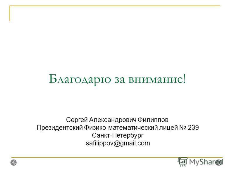 Благодарю за внимание! Сергей Александрович Филиппов Президентский Физико-математический лицей 239 Санкт-Петербург safilippov@gmail.com
