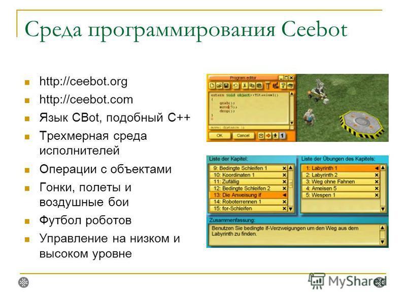 Среда программирования Ceebot http://ceebot.org http://ceebot.com Язык CBot, подобный C++ Трехмерная среда исполнителей Операции с объектами Гонки, полеты и воздушные бои Футбол роботов Управление на низком и высоком уровне