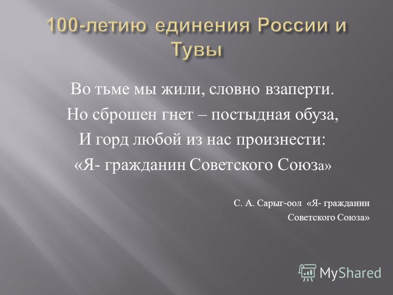 Во тьме мы жили, словно взаперти. Но сброшен гнет – постыдная обуза, И горд любой из нас произнести : « Я - гражданин Советского Союз а » С. А. Сарыг - оол « Я - гражданин Советского Союза »
