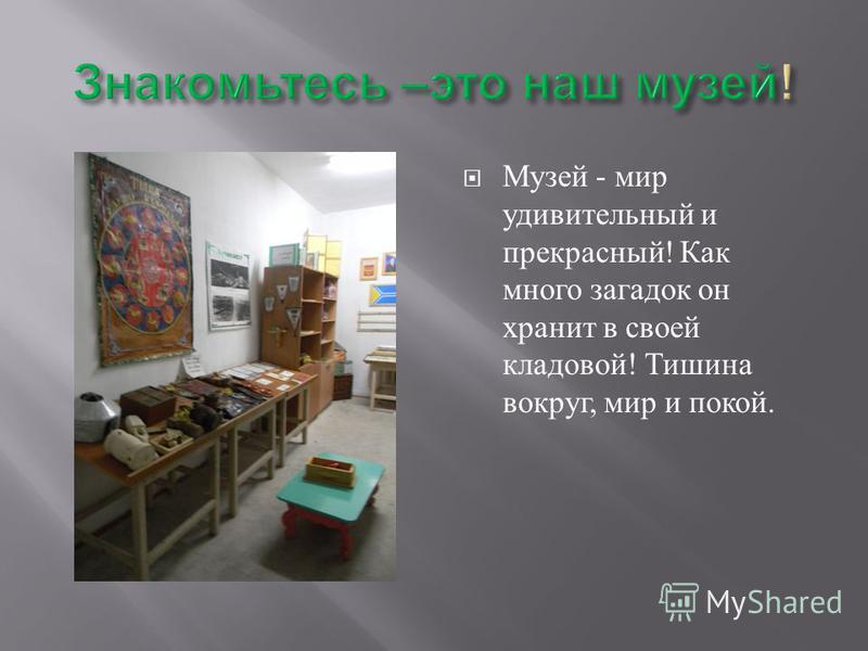 Музей - мир удивительный и прекрасный ! Как много загадок он хранит в своей кладовой ! Тишина вокруг, мир и покой.