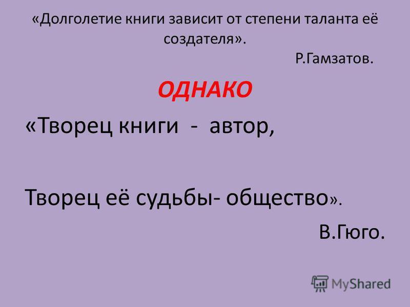«Долголетие книги зависит от степени таланта её создателя». Р.Гамзатов. ОДНАКО «Творец книги - автор, Творец её судьбы- общество ». В.Гюго.
