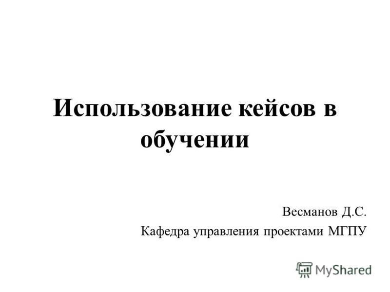 Использование кейсов в обучении Весманов Д.С. Кафедра управления проектами МГПУ