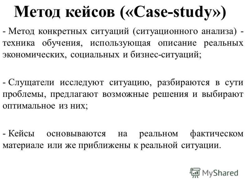 Метод кейсов («Case-study») - Метод конкретных ситуаций (ситуационного анализа) - техника обучения, использующая описание реальных экономических, социальных и бизнес-ситуаций; - Слущатели исследуют ситуацию, разбираются в сути проблемы, предлагают во