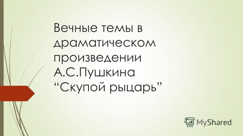 Вечные темы в драматическом произведении А.С.Пушкина Скупой рыцарь