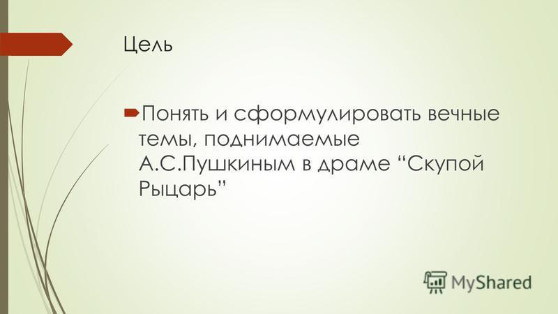 Цель Понять и сформулировать вечные темы, поднимаемые А.С.Пушкиным в драме Скупой Рыцарь