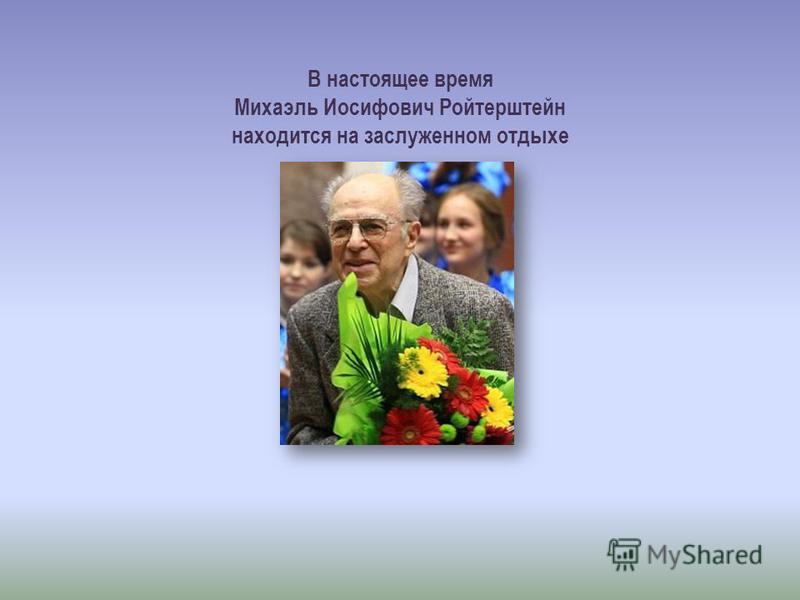 В настоящее время Михаэль Иосифович Ройтерштейн находится на заслуженном отдыхе