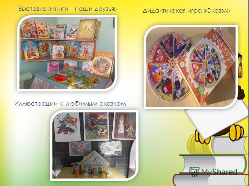 Дидактичекая игра «Сказзл» Выставка «Книги – наши друзья» Иллюстрации к любимым сказкам