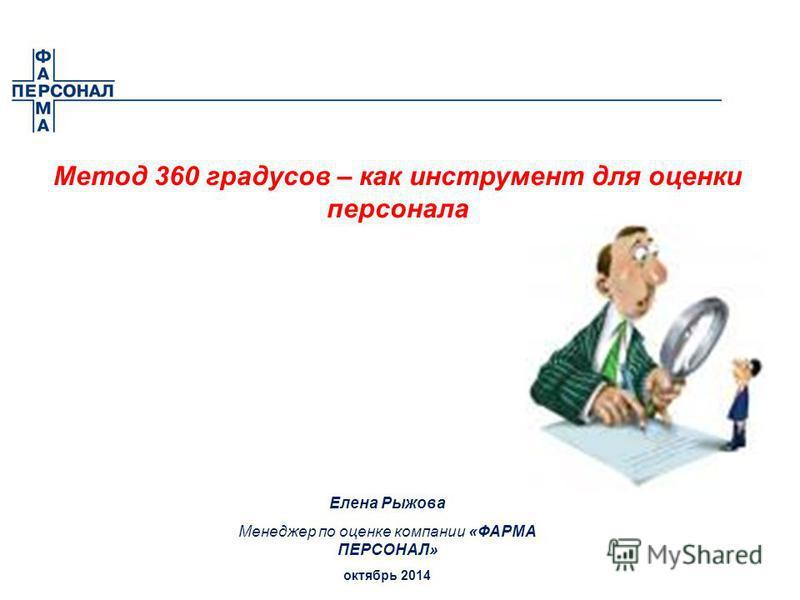 Метод 360 градусов – как инструмент для оценки персонала Елена Рыжова Менеджер по оценке компании «ФАРМА ПЕРСОНАЛ» октябрь 2014