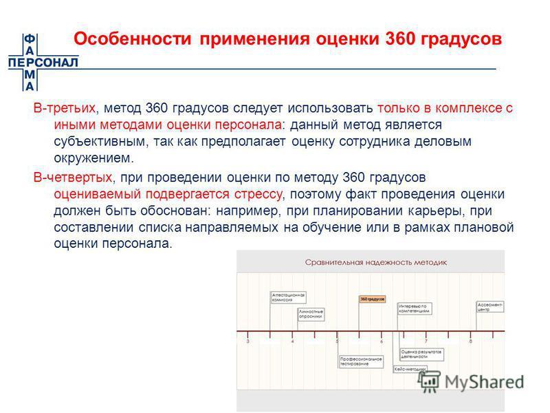 Особенности применения оценки 360 градусов В-третьих, метод 360 градусов следует использовать только в комплексе с иными методами оценки персонала: данный метод является субъективным, так как предполагает оценку сотрудника деловым окружением. В-четве