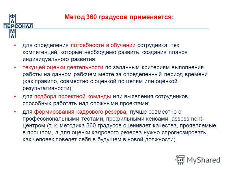 Метод 360 градусов применяется: для определения потребности в обучении сотрудника, тех компетенций, которые необходимо развить, создания планов индивидуального развития; текущей оценки деятельности по заданным критериям выполнения работы на данном ра