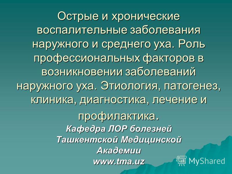 Острые и хронические воспалительные заболевания наружного и среднего уха. Роль профессиональных факторов в возникновении заболеваний наружного уха. Этиология, патогенез, клиника, диагностика, лечение и профилактика. Кафедра ЛОР болезней Ташкентской М