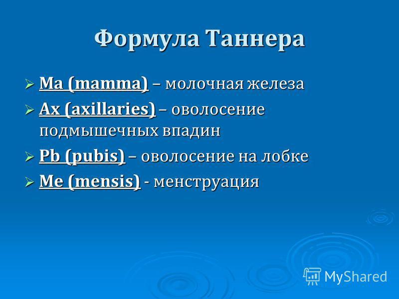 Формула Таннера Ma (mamma) – молочная железа Ma (mamma) – молочная железа Ax (axillaries) – оволосение подмышечных впадин Ax (axillaries) – оволосение подмышечных впадин Pb (pubis) – оволосение на лобке Pb (pubis) – оволосение на лобке Me (mensis) -