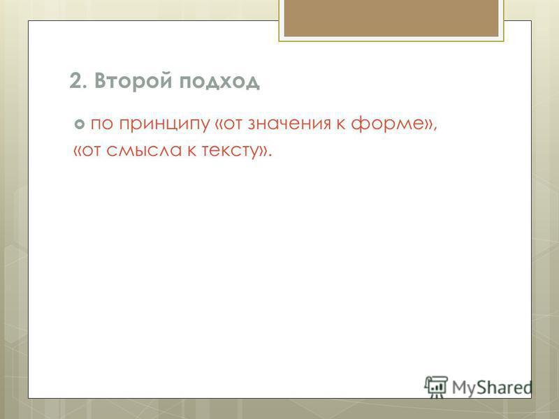 2. Второй подход по принципу «от значения к форме», «от смысла к тексту».