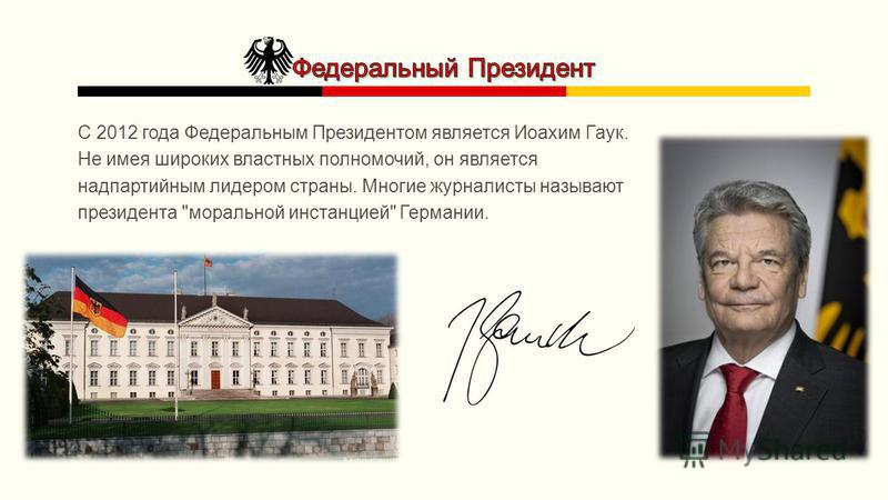 С 2012 года Федеральным Президентом является Иоахим Гаук. Не имея широких властных полномочий, он является надпартийным лидером страны. Многие журналисты называют президента моральной инстанцией Германии.