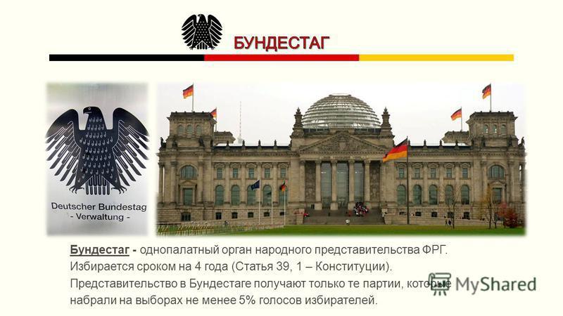 Бундестаг - однопалатный орган народного представительства ФРГ. Избирается сроком на 4 года (Статья 39, 1 – Конституции). Представительство в Бундестаге получают только те партии, которые набрали на выборах не менее 5% голосов избирателей.