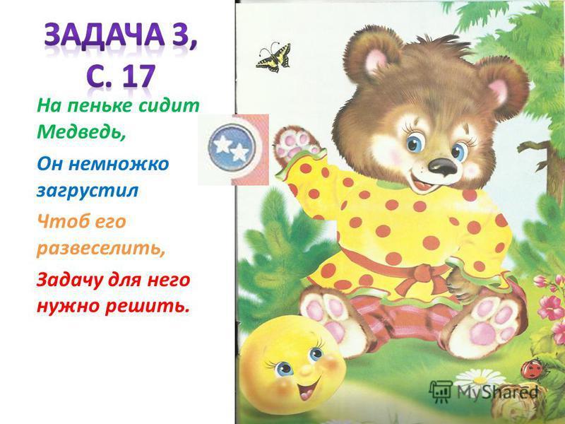 На пеньке сидит Медведь, Он немножко загрустил Чтоб его развеселить, Задачу для него нужно решить.