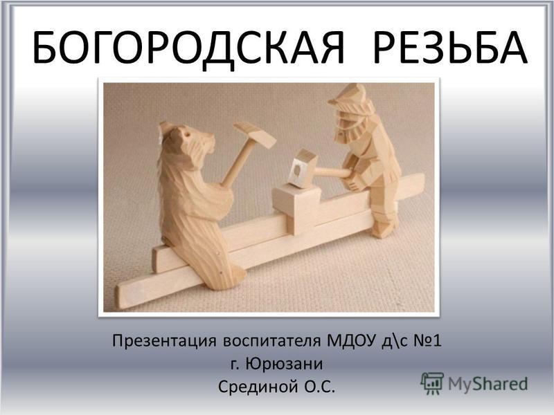 БОГОРОДСКАЯ РЕЗЬБА Презентация воспитателя МДОУ д\с 1 г. Юрюзани Срединой О.С.
