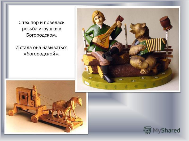 С тех пор и повелась резьба игрушки в Богородском. И стала она называться «богородской».