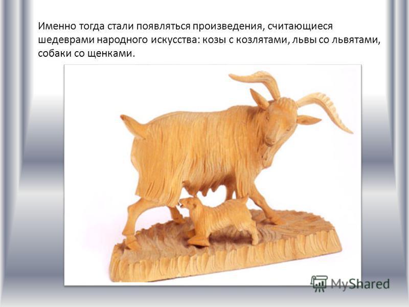 Именно тогда стали появляться произведения, считающиеся шедеврами народного искусства: козы с козлятами, львы со львятами, собаки со щенками.