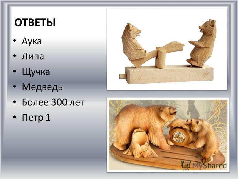 ОТВЕТЫ Аука Липа Щучка Медведь Более 300 лет Петр 1