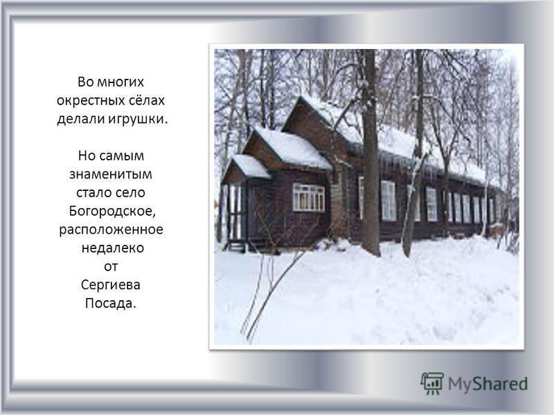 Во многих окрестных сёлах делали игрушки. Но самым знаменитым стало село Богородское, расположенное недалеко от Сергиева Посада.