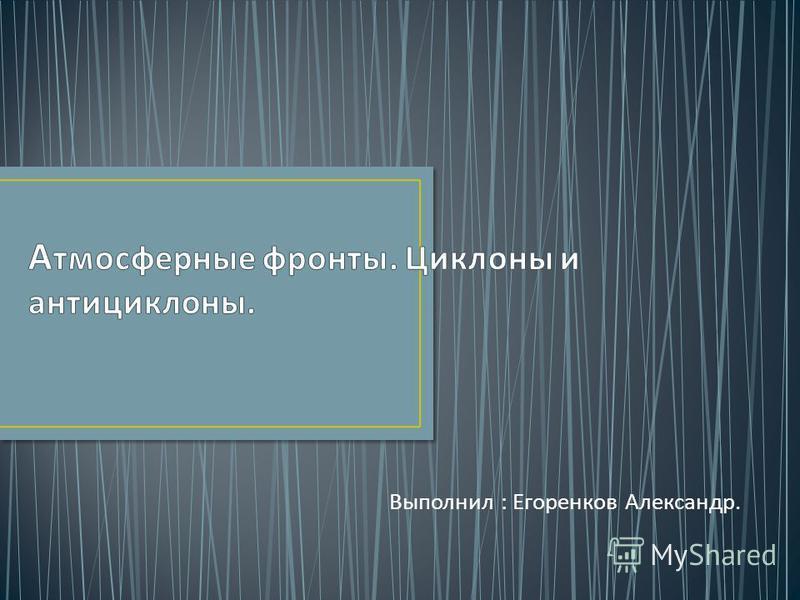 Выполнил : Егоренков Александр.