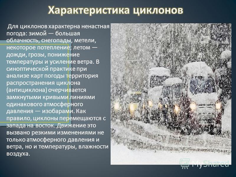 Для циклонов характерна ненастная погода : зимой большая облачность, снегопады, метели, некоторое потепление ; летом дожди, грозы, понижение температуры и усиление ветра. В синоптической практике при анализе карт погоды территория распространения цик